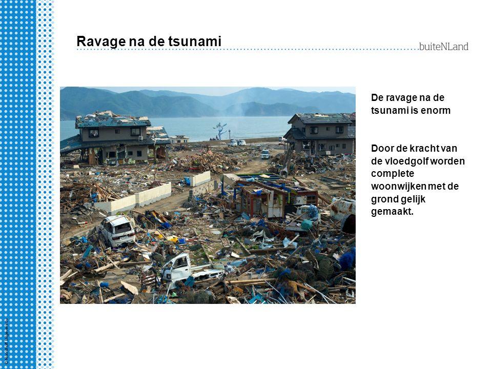 Ravage na de tsunami De ravage na de tsunami is enorm Door de kracht van de vloedgolf worden complete woonwijken met de grond gelijk gemaakt.