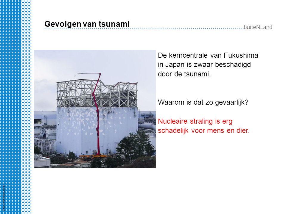Gevolgen van tsunami De kerncentrale van Fukushima in Japan is zwaar beschadigd door de tsunami. Waarom is dat zo gevaarlijk? Nucleaire straling is er