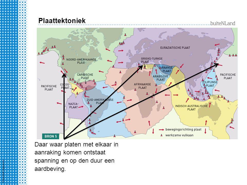Plaattektoniek Daar waar platen met elkaar in aanraking komen ontstaat spanning en op den duur een aardbeving.