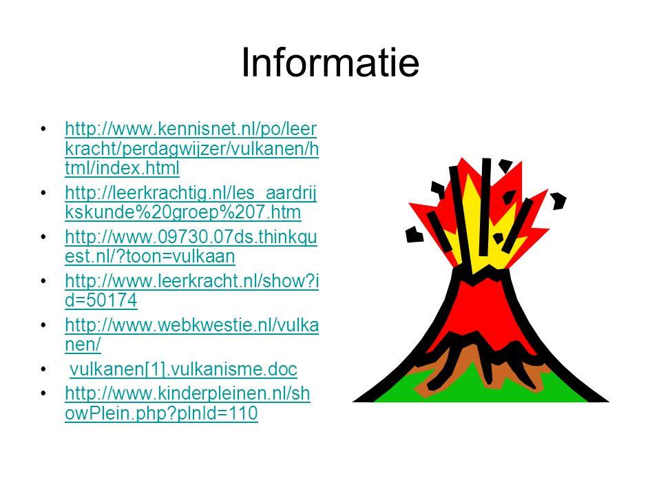 Informatie http://www.kennisnet.nl/po/leer kracht/perdagwijzer/vulkanen/h tml/index.htmlhttp://www.kennisnet.nl/po/leer kracht/perdagwijzer/vulkanen/h tml/index.html http://leerkrachtig.nl/les_aardrij kskunde%20groep%207.htmhttp://leerkrachtig.nl/les_aardrij kskunde%20groep%207.htm http://www.09730.07ds.thinkqu est.nl/?toon=vulkaanhttp://www.09730.07ds.thinkqu est.nl/?toon=vulkaan http://www.leerkracht.nl/show?i d=50174http://www.leerkracht.nl/show?i d=50174 http://www.webkwestie.nl/vulka nen/http://www.webkwestie.nl/vulka nen/ vulkanen[1].vulkanisme.doc http://www.kinderpleinen.nl/sh owPlein.php?plnId=110http://www.kinderpleinen.nl/sh owPlein.php?plnId=110