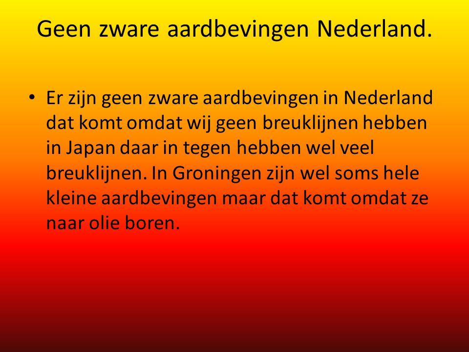 Geen zware aardbevingen Nederland. Er zijn geen zware aardbevingen in Nederland dat komt omdat wij geen breuklijnen hebben in Japan daar in tegen hebb