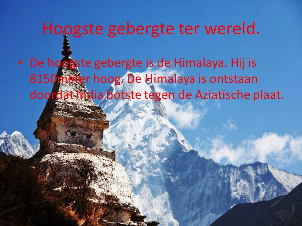 Hoogste gebergte ter wereld. De hoogste gebergte is de Himalaya. Hij is 8150meter hoog. De Himalaya is ontstaan doordat India botste tegen de Aziatisc