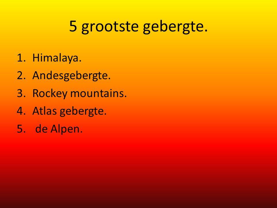5 grootste gebergte. 1.Himalaya. 2.Andesgebergte. 3.Rockey mountains. 4.Atlas gebergte. 5. de Alpen.