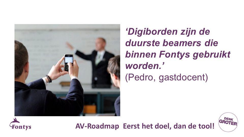 'Digiborden zijn de duurste beamers die binnen Fontys gebruikt worden.' (Pedro, gastdocent) AV-Roadmap Eerst het doel, dan de tool!