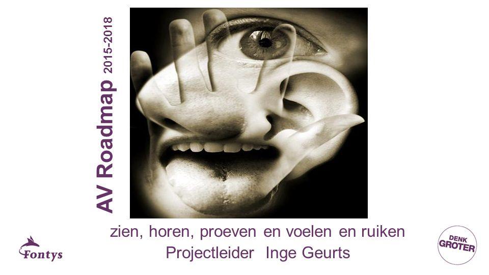 AV Roadmap 2015-2018 zien, horen, proeven en voelen en ruiken Projectleider Inge Geurts