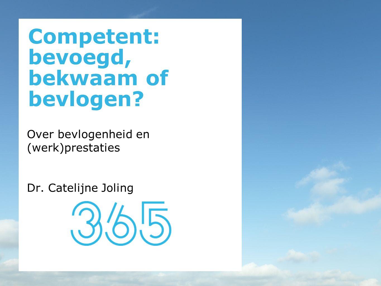 Competent: bevoegd, bekwaam of bevlogen? Over bevlogenheid en (werk)prestaties Dr. Catelijne Joling