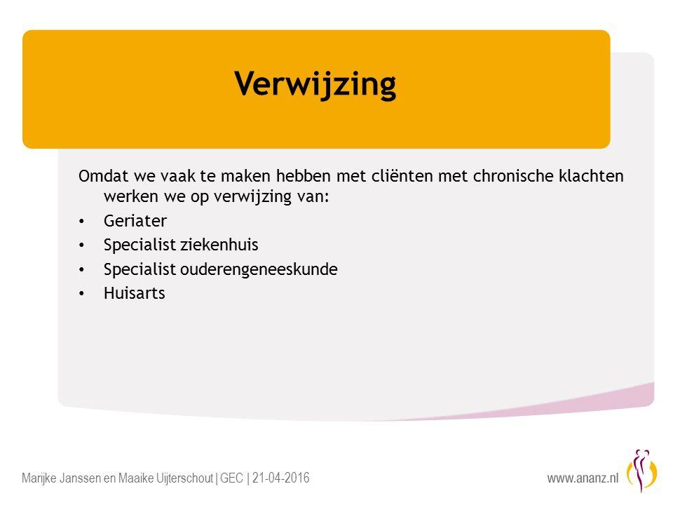 Marijke Janssen en Maaike Uijterschout | GEC | 21-04-2016 Verwijzing Omdat we vaak te maken hebben met cliënten met chronische klachten werken we op verwijzing van: Geriater Specialist ziekenhuis Specialist ouderengeneeskunde Huisarts