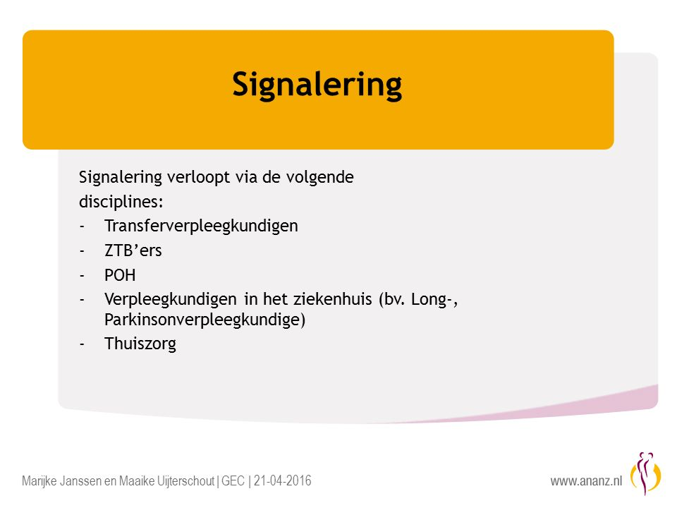Marijke Janssen en Maaike Uijterschout | GEC | 21-04-2016 Signalering Signalering verloopt via de volgende disciplines: -Transferverpleegkundigen -ZTB'ers -POH -Verpleegkundigen in het ziekenhuis (bv.