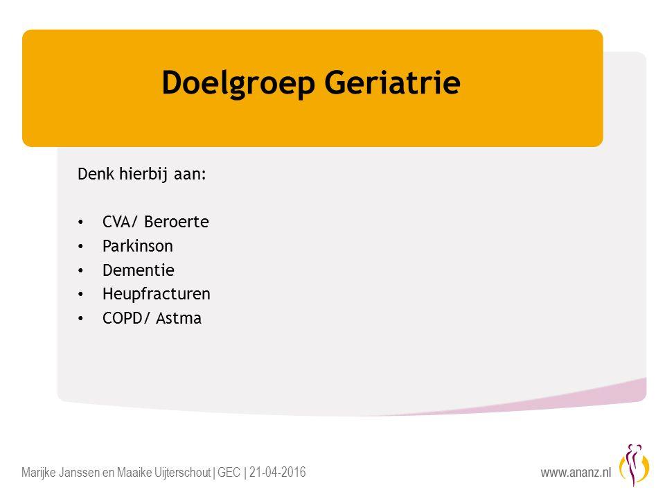 Marijke Janssen en Maaike Uijterschout | GEC | 21-04-2016 Doelgroep Geriatrie Denk hierbij aan: CVA/ Beroerte Parkinson Dementie Heupfracturen COPD/ Astma