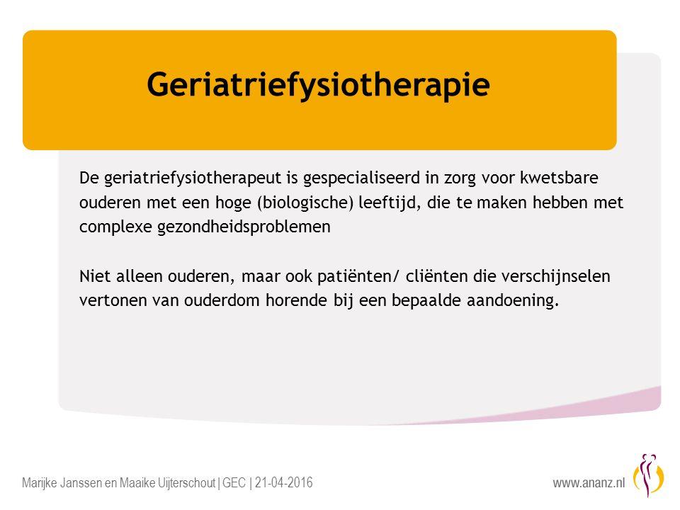 Marijke Janssen en Maaike Uijterschout | GEC | 21-04-2016 Geriatriefysiotherapie De geriatriefysiotherapeut is gespecialiseerd in zorg voor kwetsbare ouderen met een hoge (biologische) leeftijd, die te maken hebben met complexe gezondheidsproblemen Niet alleen ouderen, maar ook patiënten/ cliënten die verschijnselen vertonen van ouderdom horende bij een bepaalde aandoening.