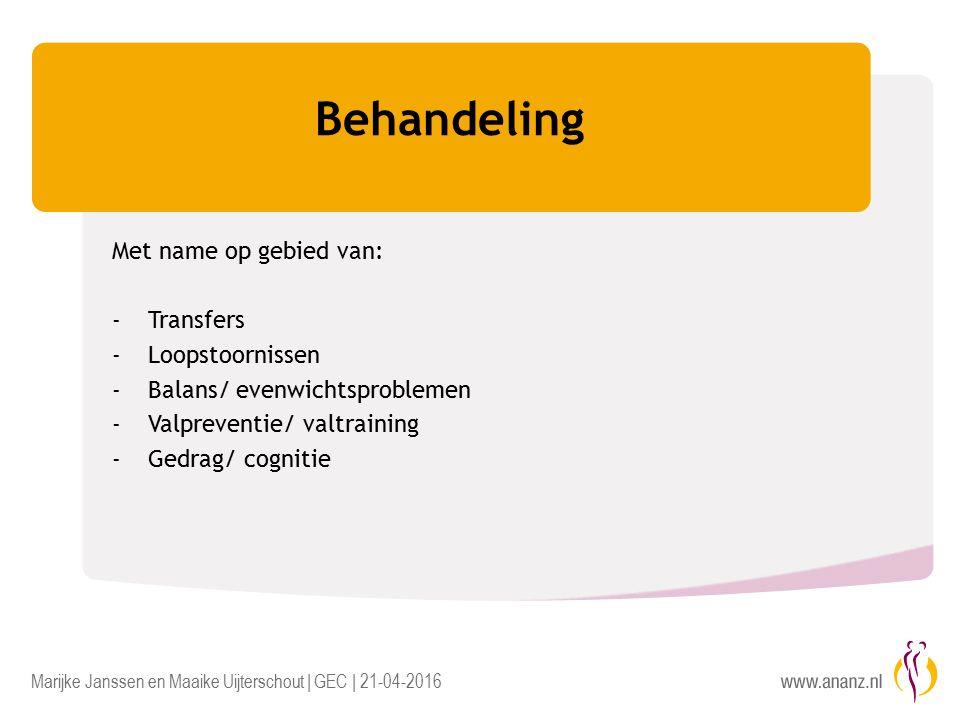 Marijke Janssen en Maaike Uijterschout | GEC | 21-04-2016 Behandeling Met name op gebied van: -Transfers -Loopstoornissen -Balans/ evenwichtsproblemen -Valpreventie/ valtraining -Gedrag/ cognitie