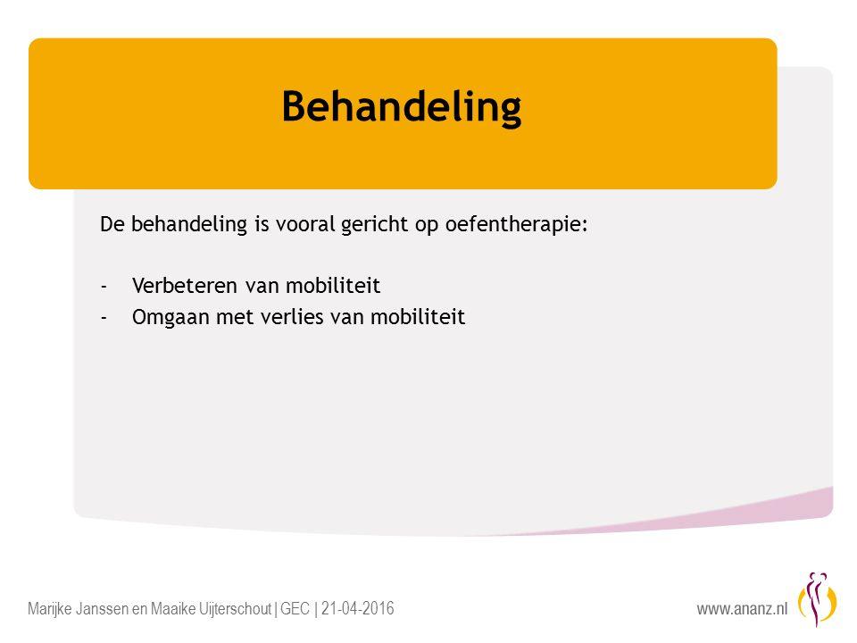 Marijke Janssen en Maaike Uijterschout | GEC | 21-04-2016 Behandeling De behandeling is vooral gericht op oefentherapie: -Verbeteren van mobiliteit -Omgaan met verlies van mobiliteit