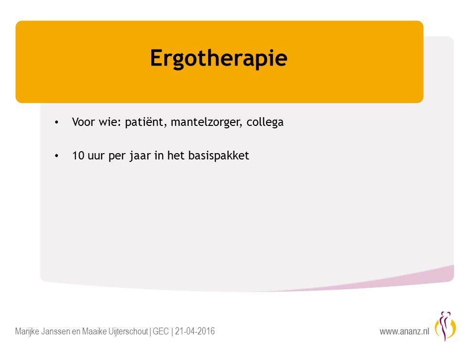 Marijke Janssen en Maaike Uijterschout | GEC | 21-04-2016 Ergotherapie Voor wie: patiënt, mantelzorger, collega 10 uur per jaar in het basispakket