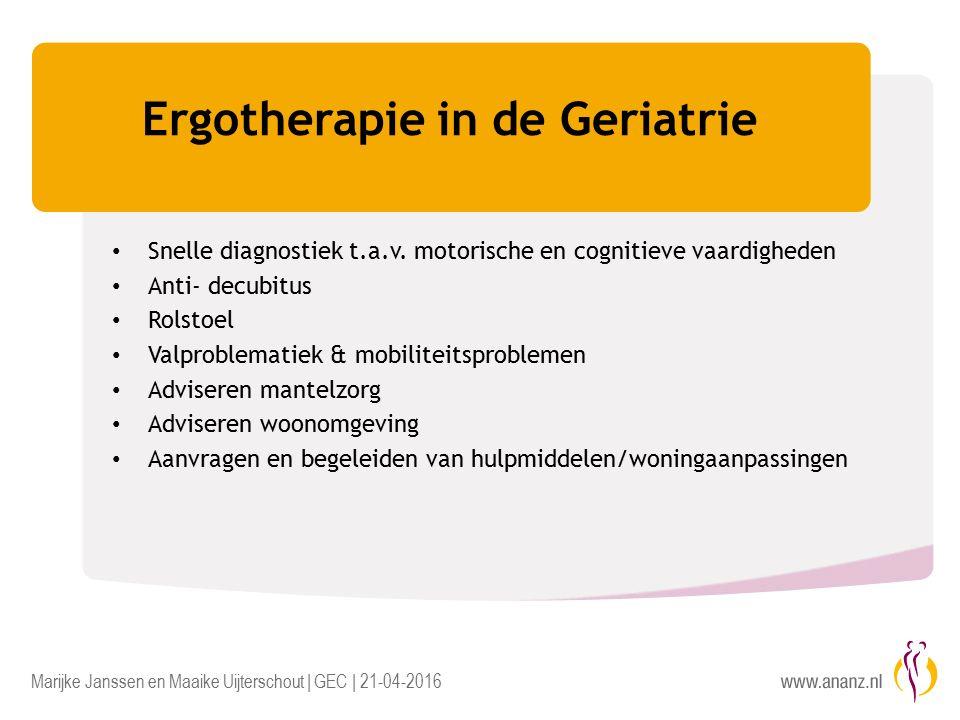 Marijke Janssen en Maaike Uijterschout | GEC | 21-04-2016 Ergotherapie in de Geriatrie Snelle diagnostiek t.a.v.