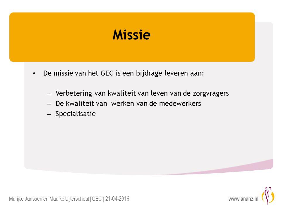Marijke Janssen en Maaike Uijterschout | GEC | 21-04-2016 Missie De missie van het GEC is een bijdrage leveren aan: – Verbetering van kwaliteit van leven van de zorgvragers – De kwaliteit van werken van de medewerkers – Specialisatie