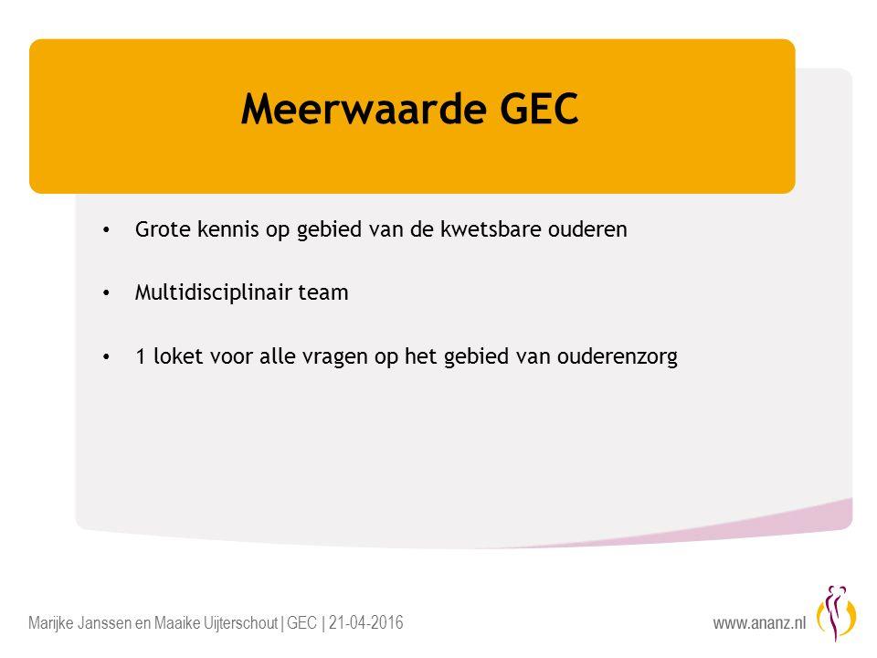 Marijke Janssen en Maaike Uijterschout | GEC | 21-04-2016 Meerwaarde GEC Grote kennis op gebied van de kwetsbare ouderen Multidisciplinair team 1 loket voor alle vragen op het gebied van ouderenzorg