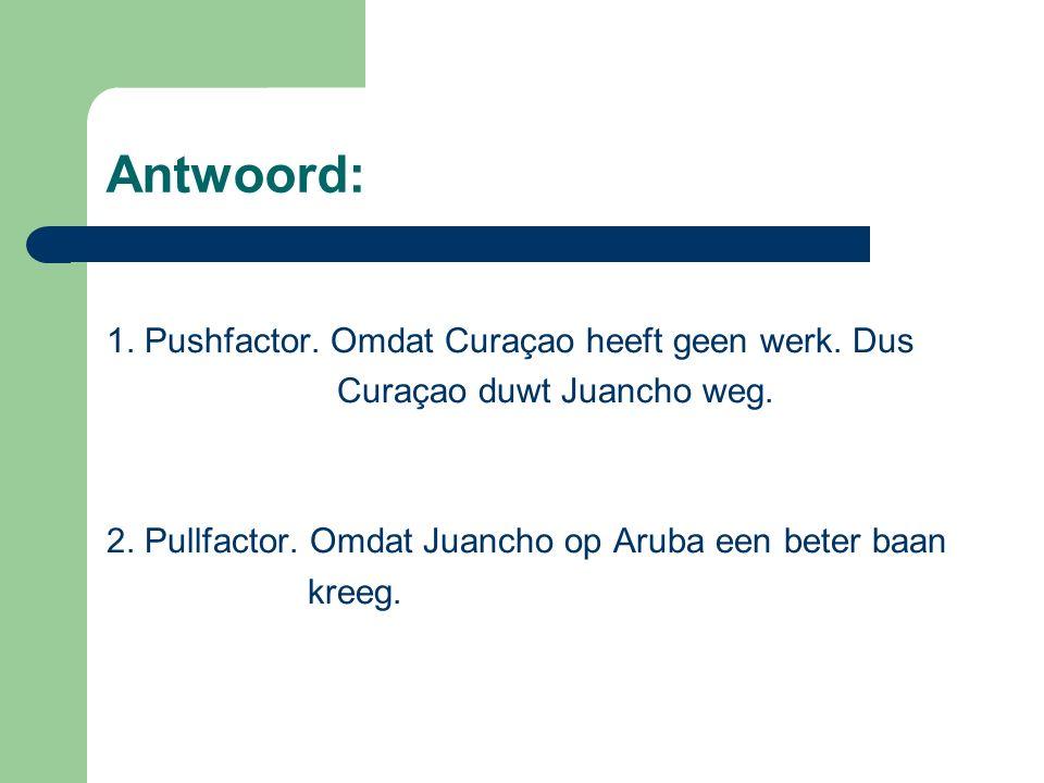 Antwoord: 1. Pushfactor. Omdat Curaçao heeft geen werk.