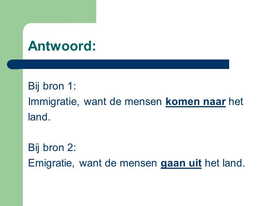 Antwoord: Bij bron 1: Immigratie, want de mensen komen naar het land.