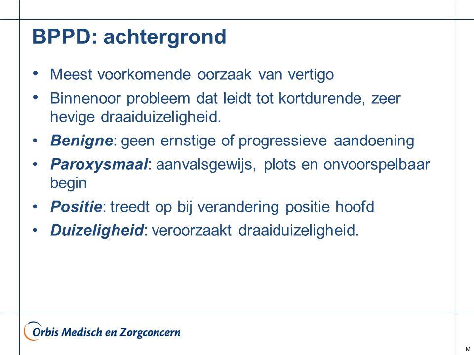 M BPPD: achtergrond Meest voorkomende oorzaak van vertigo Binnenoor probleem dat leidt tot kortdurende, zeer hevige draaiduizeligheid. Benigne: geen e