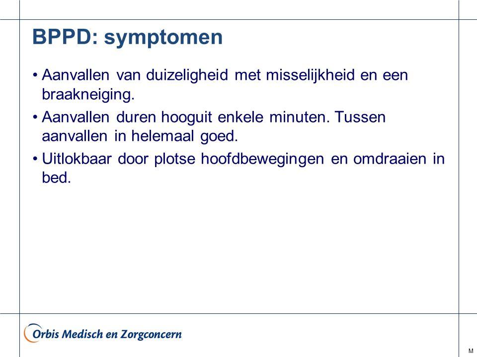 M BPPD: symptomen Aanvallen van duizeligheid met misselijkheid en een braakneiging. Aanvallen duren hooguit enkele minuten. Tussen aanvallen in helema
