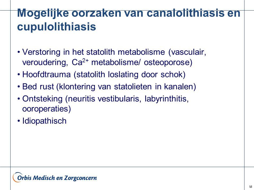 M Mogelijke oorzaken van canalolithiasis en cupulolithiasis Verstoring in het statolith metabolisme (vasculair, veroudering, Ca 2+ metabolisme/ osteop