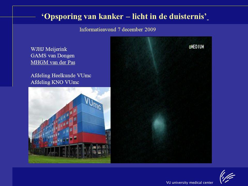 'Opsporing van kanker – licht in de duisternis' WJHJ Meijerink GAMS van Dongen MHGM van der Pas Afdeling Heelkunde VUmc Afdeling KNO VUmc Informatieavond 7 december 2009