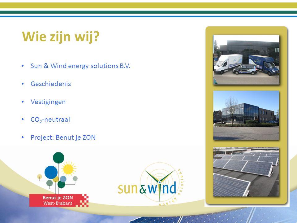 Wie zijn wij? Sun & Wind energy solutions B.V. Geschiedenis Vestigingen CO 2 -neutraal Project: Benut je ZON