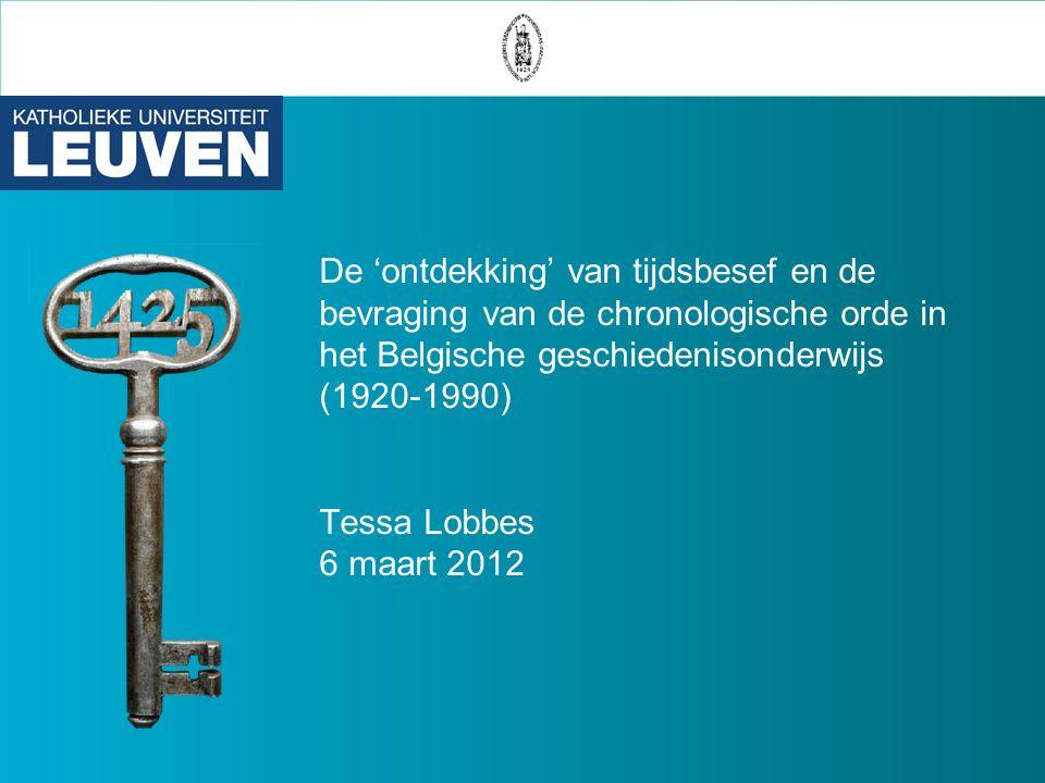 De 'ontdekking' van tijdsbesef en de bevraging van de chronologische orde in het Belgische geschiedenisonderwijs (1920-1990) Tessa Lobbes 6 maart 2012