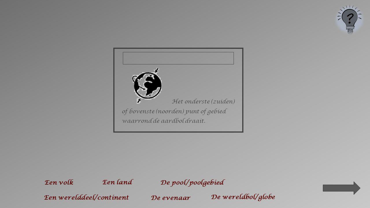Een bol waarop het aardoppervlak is afgebeeld en die kan ronddraaien. Een volk De evenaar Een werelddeel/continent De pool/poolgebied Een land De were