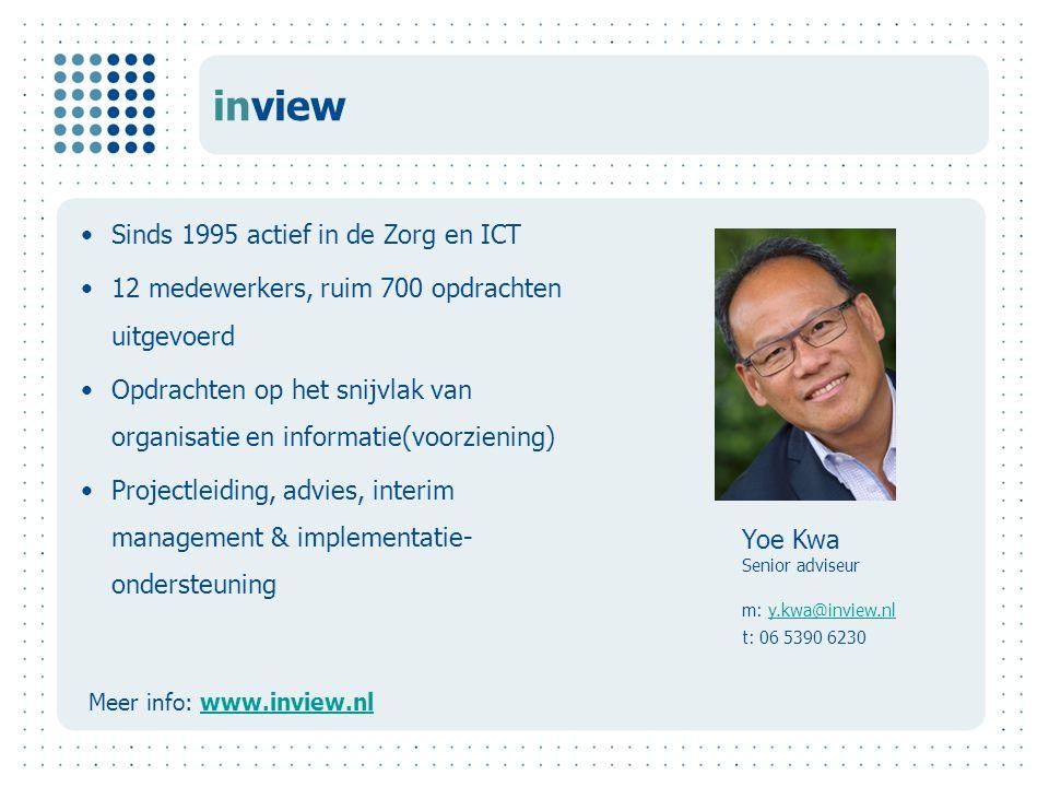 inview Sinds 1995 actief in de Zorg en ICT 12 medewerkers, ruim 700 opdrachten uitgevoerd Opdrachten op het snijvlak van organisatie en informatie(voorziening) Projectleiding, advies, interim management & implementatie- ondersteuning Meer info: www.inview.nlwww.inview.nl Yoe Kwa Senior adviseur m: y.kwa@inview.nly.kwa@inview.nl t: 06 5390 6230