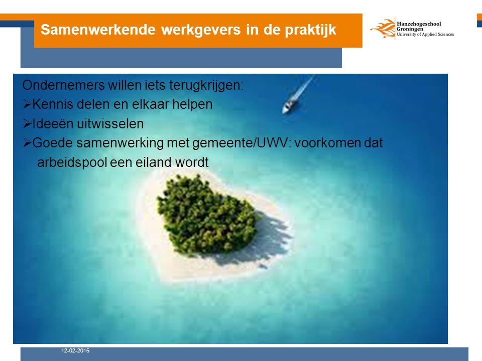 Samenwerkende werkgevers in de praktijk 12-02-2015 Ondernemers willen iets terugkrijgen:  Kennis delen en elkaar helpen  Ideeën uitwisselen  Goede