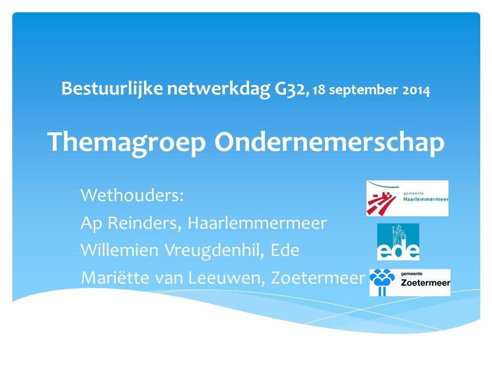 Bestuurlijke netwerkdag G32, 18 september 2014 Themagroep Ondernemerschap Wethouders: Ap Reinders, Haarlemmermeer Willemien Vreugdenhil, Ede Mariëtte van Leeuwen, Zoetermeer