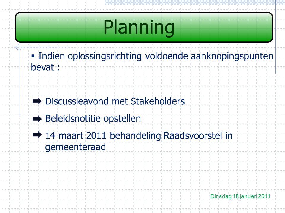 Planning Dinsdag 18 januari 2011  Indien oplossingsrichting voldoende aanknopingspunten bevat : Discussieavond met Stakeholders Beleidsnotitie opstellen 14 maart 2011 behandeling Raadsvoorstel in gemeenteraad