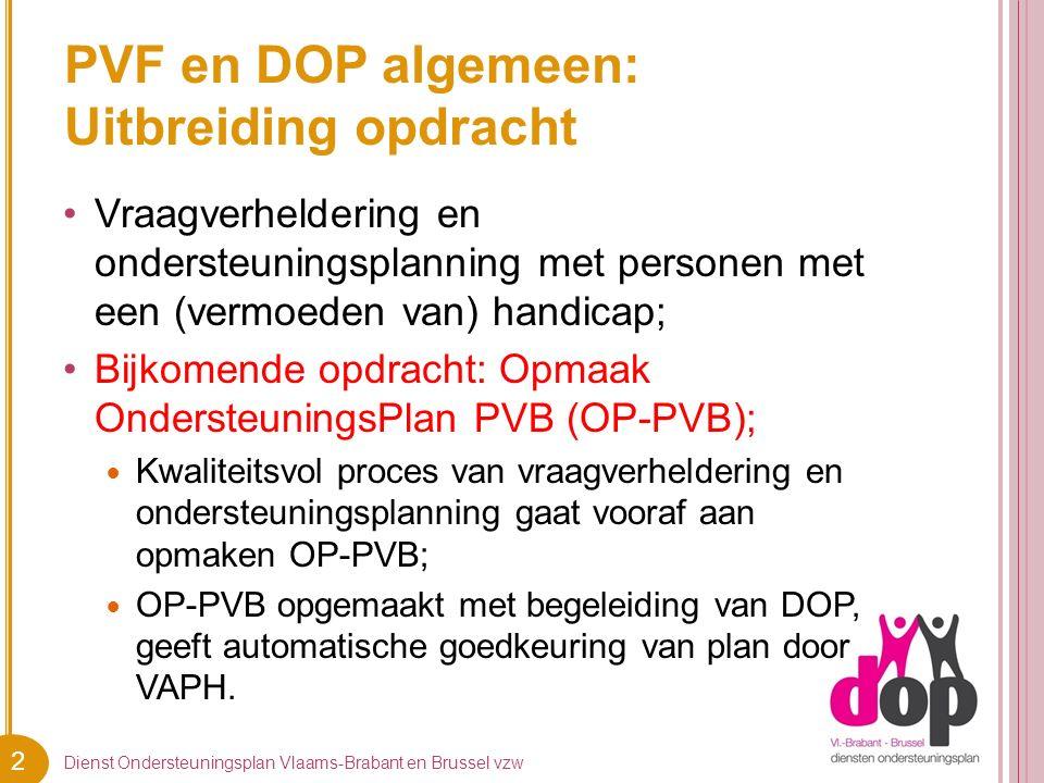 2 PVF en DOP algemeen: Uitbreiding opdracht Vraagverheldering en ondersteuningsplanning met personen met een (vermoeden van) handicap; Bijkomende opdracht: Opmaak OndersteuningsPlan PVB (OP-PVB); Kwaliteitsvol proces van vraagverheldering en ondersteuningsplanning gaat vooraf aan opmaken OP-PVB; OP-PVB opgemaakt met begeleiding van DOP, geeft automatische goedkeuring van plan door VAPH.