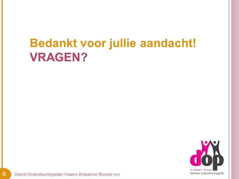 8 Bedankt voor jullie aandacht! VRAGEN Dienst Ondersteuningsplan Vlaams-Brabant en Brussel vzw