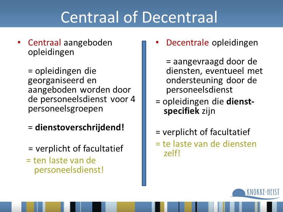 Centraal of Decentraal Centraal aangeboden opleidingen = opleidingen die georganiseerd en aangeboden worden door de personeelsdienst voor 4 personeelsgroepen = dienstoverschrijdend.