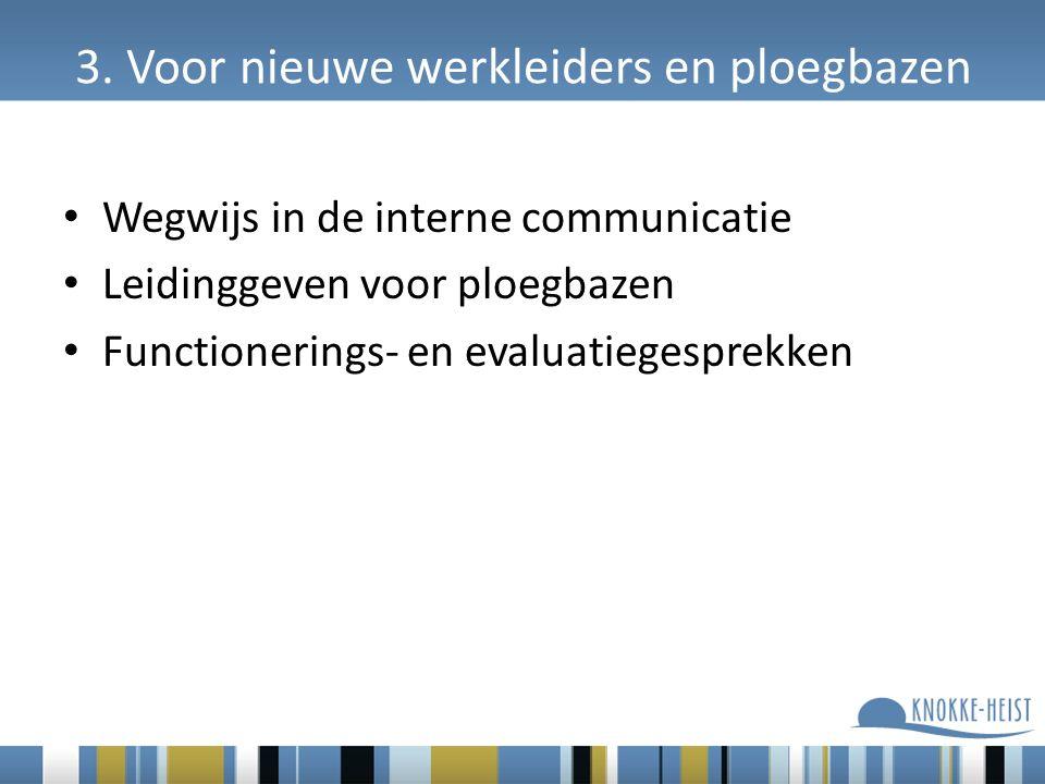 3. Voor nieuwe werkleiders en ploegbazen Wegwijs in de interne communicatie Leidinggeven voor ploegbazen Functionerings- en evaluatiegesprekken