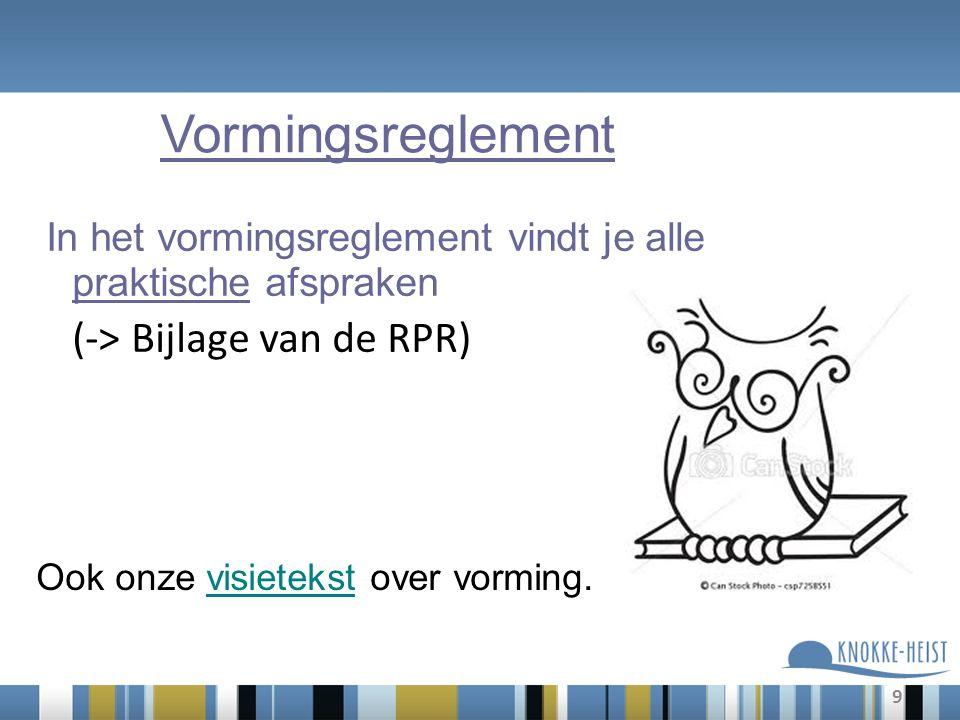 9 In het vormingsreglement vindt je alle praktische afspraken (-> Bijlage van de RPR) Vormingsreglement Ook onze visietekst over vorming.