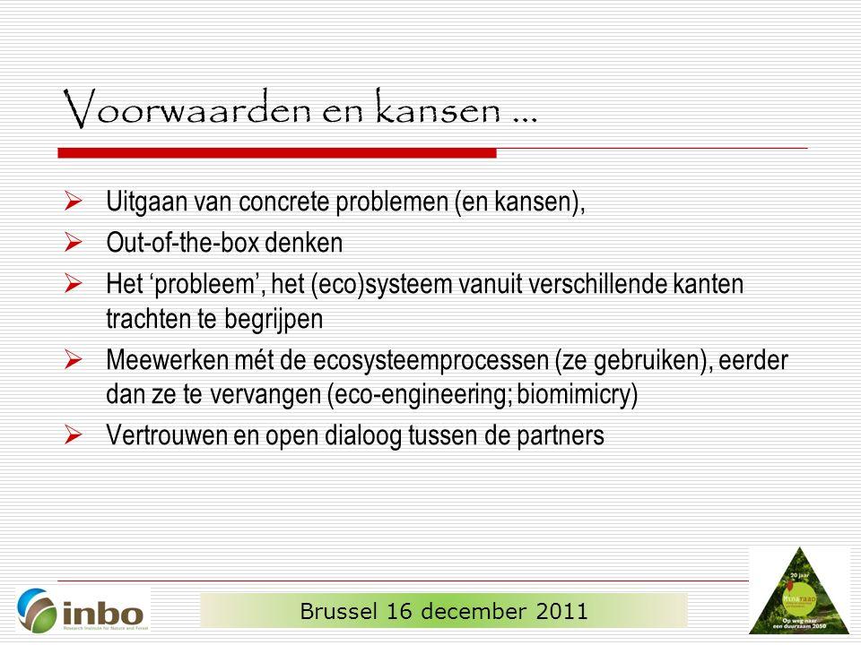 Voorwaarden en kansen …  Uitgaan van concrete problemen (en kansen),  Out-of-the-box denken  Het 'probleem', het (eco)systeem vanuit verschillende kanten trachten te begrijpen  Meewerken mét de ecosysteemprocessen (ze gebruiken), eerder dan ze te vervangen (eco-engineering; biomimicry)  Vertrouwen en open dialoog tussen de partners Brussel 16 december 2011