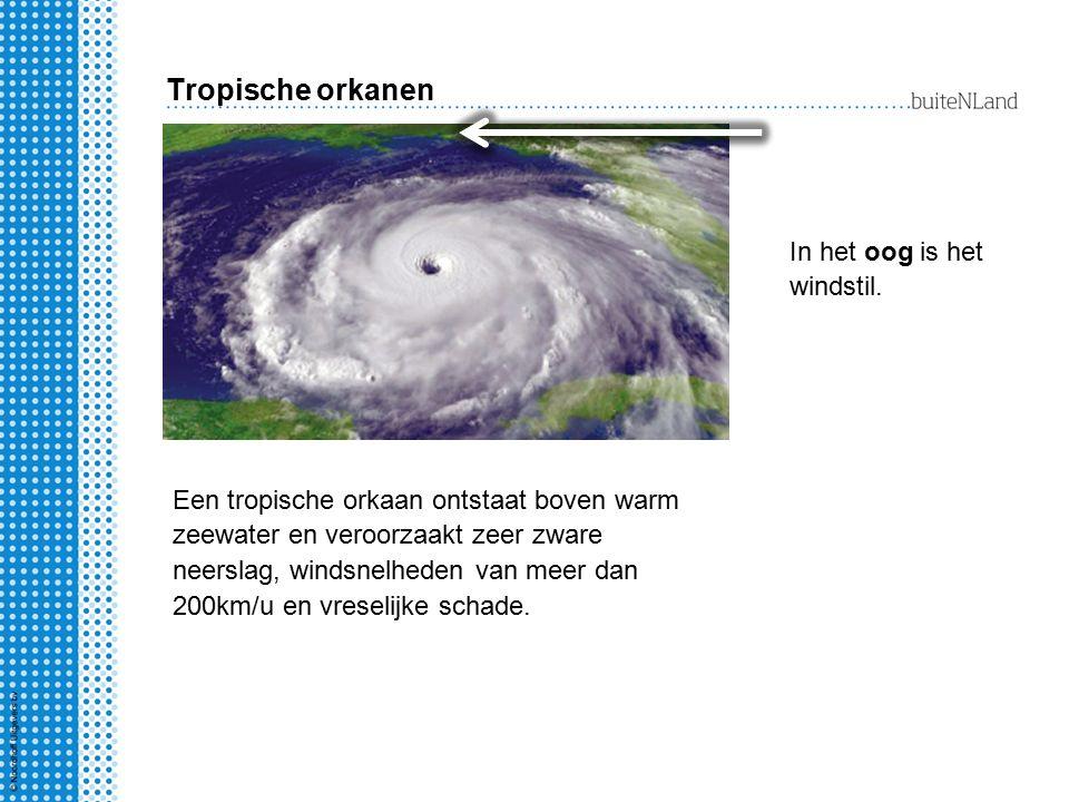 Tropische orkanen Een tropische orkaan ontstaat boven warm zeewater en veroorzaakt zeer zware neerslag, windsnelheden van meer dan 200km/u en vreselij