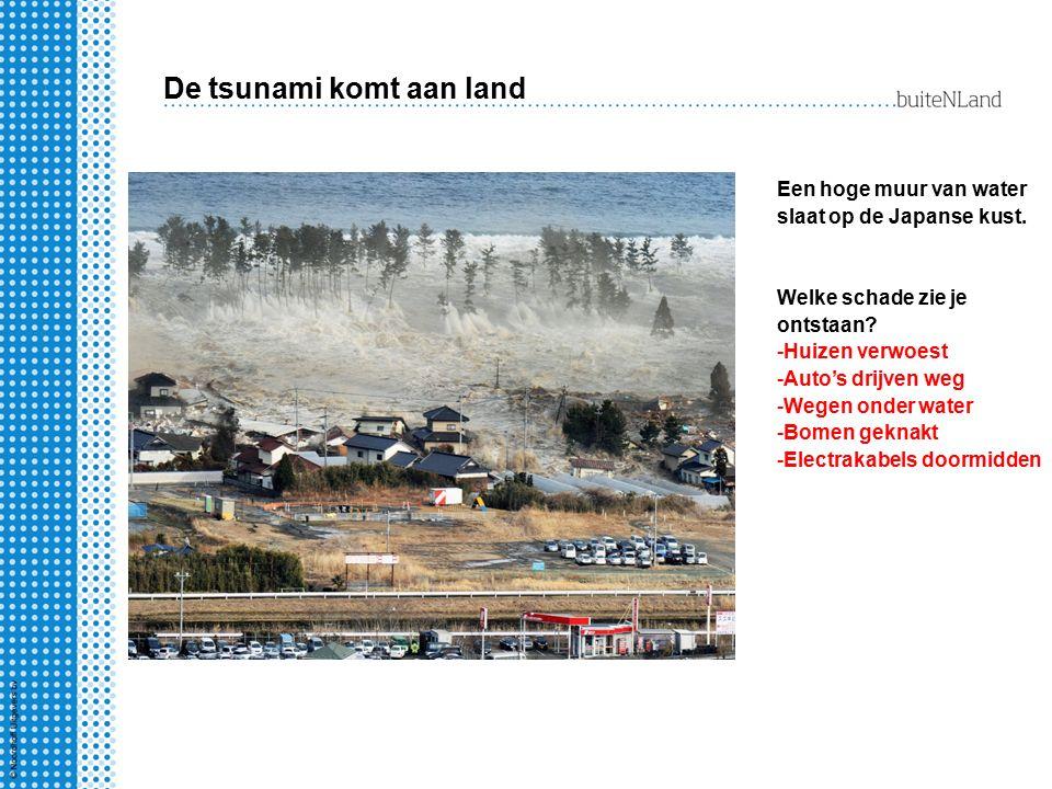De tsunami komt aan land Een hoge muur van water slaat op de Japanse kust. Welke schade zie je ontstaan? -Huizen verwoest -Auto's drijven weg -Wegen o