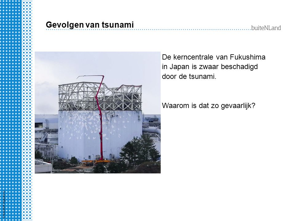 Gevolgen van tsunami De kerncentrale van Fukushima in Japan is zwaar beschadigd door de tsunami. Waarom is dat zo gevaarlijk?