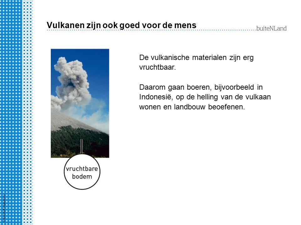 Vulkanen zijn ook goed voor de mens De vulkanische materialen zijn erg vruchtbaar. Daarom gaan boeren, bijvoorbeeld in Indonesië, op de helling van de