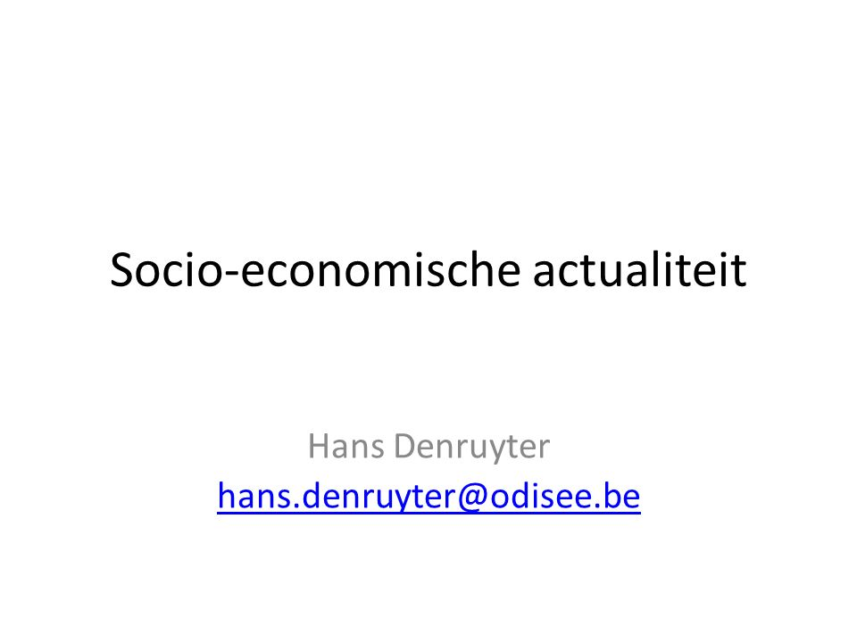 Socio-economische actualiteit Hans Denruyter hans.denruyter@odisee.be