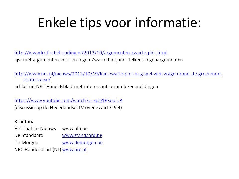 Enkele tips voor informatie: http://www.kritischehouding.nl/2013/10/argumenten-zwarte-piet.html lijst met argumenten voor en tegen Zwarte Piet, met telkens tegenargumenten http://www.nrc.nl/nieuws/2013/10/19/kan-zwarte-piet-nog-wel-vier-vragen-rond-de-groeiende- controverse/ artikel uit NRC Handelsblad met interessant forum lezersmeldingen https://www.youtube.com/watch?v=xpQ1RSoqLvA (discussie op de Nederlandse TV over Zwarte Piet) Kranten: Het Laatste Nieuws www.hln.be De Standaard www.standaard.bewww.standaard.be De Morgenwww.demorgen.bewww.demorgen.be NRC Handelsblad (NL)www.nrc.nlwww.nrc.nl