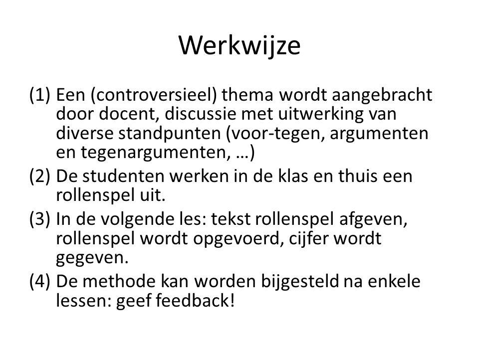 Werkwijze (1)Een (controversieel) thema wordt aangebracht door docent, discussie met uitwerking van diverse standpunten (voor-tegen, argumenten en tegenargumenten, …) (2)De studenten werken in de klas en thuis een rollenspel uit.