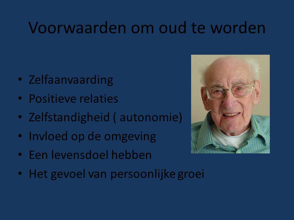 Voorwaarden om oud te worden Zelfaanvaarding Positieve relaties Zelfstandigheid ( autonomie) Invloed op de omgeving Een levensdoel hebben Het gevoel van persoonlijke groei