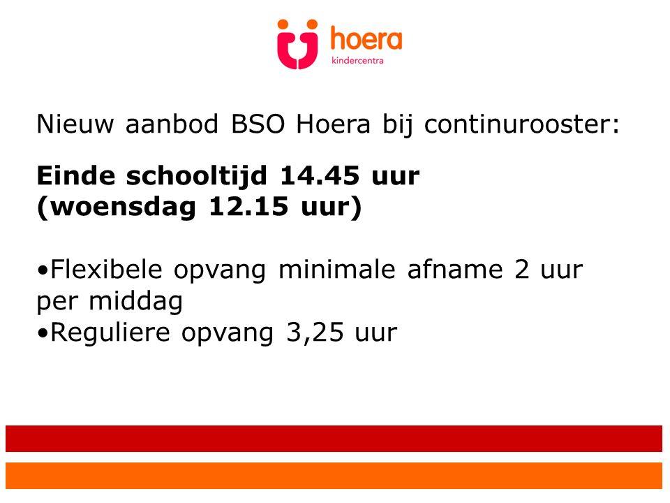 Nieuw aanbod BSO Hoera bij continurooster: Einde schooltijd 14.45 uur (woensdag 12.15 uur) Flexibele opvang minimale afname 2 uur per middag Reguliere opvang 3,25 uur