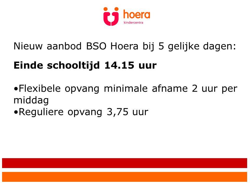 Nieuw aanbod BSO Hoera bij 5 gelijke dagen: Einde schooltijd 14.15 uur Flexibele opvang minimale afname 2 uur per middag Reguliere opvang 3,75 uur
