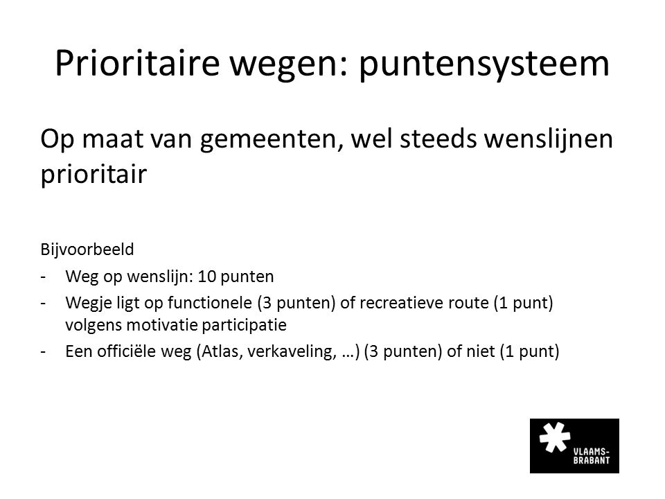 Prioritaire wegen: puntensysteem Op maat van gemeenten, wel steeds wenslijnen prioritair Bijvoorbeeld -Weg op wenslijn: 10 punten -Wegje ligt op funct